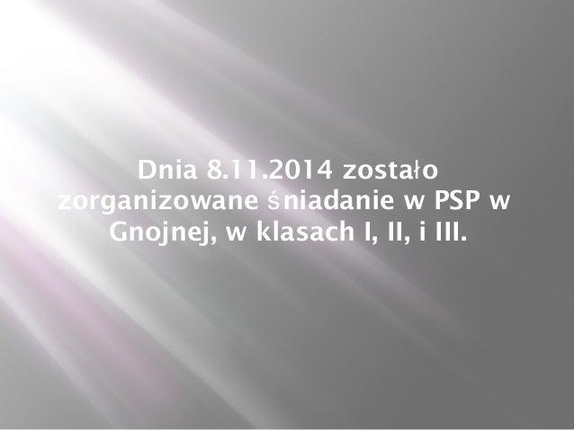 Dnia 8.11.2014 zostało  zorganizowane śniadanie w PSP w  Gnojnej, w klasach I, II, i III.