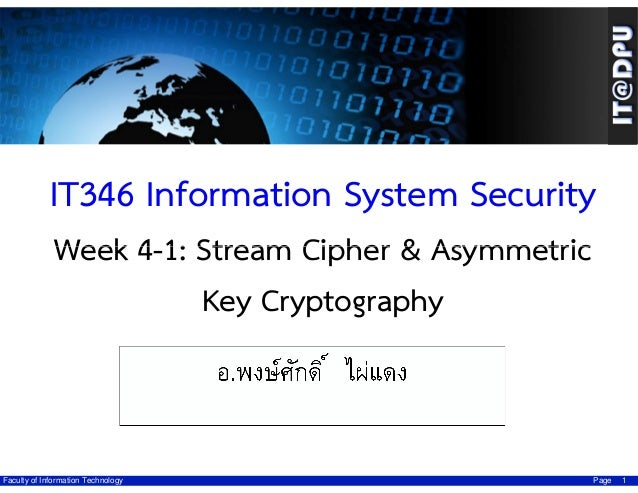 IT346 Information System Security Week 4-1: Stream Cipher & Asymmetric Key Cryptography ผศ.ดร.มัชฌิกา อ่องแตง  Faculty of ...