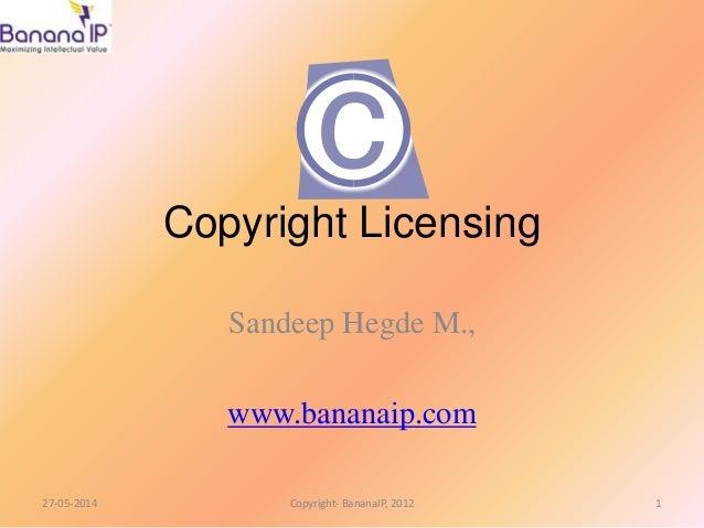 Copyright Licensing Sandeep Hegde M., www.bananaip.com 27-05-2014 1Copyright- BananaIP, 2012