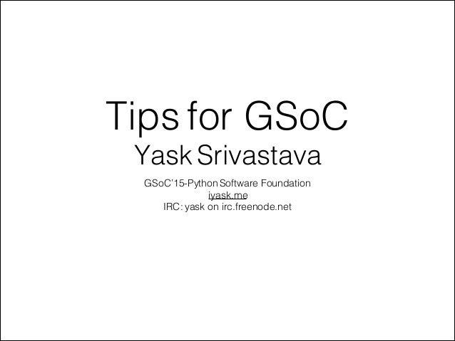 ! Tips for GSoC Yask Srivastava GSoC'15-Python Software Foundation iyask.me IRC: yask on irc.freenode.net