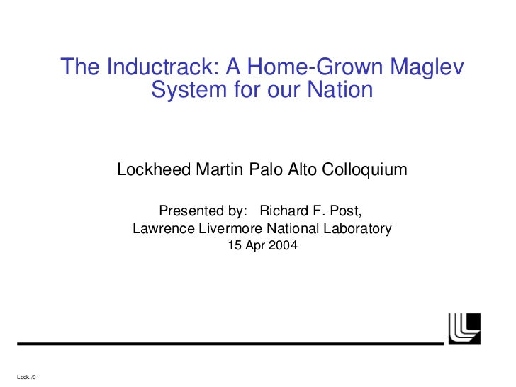 The Inductrack: A Home-Grown Maglev System for our Nation Lockheed Martin Palo Alto Colloquium Presented by:  Richard F. P...