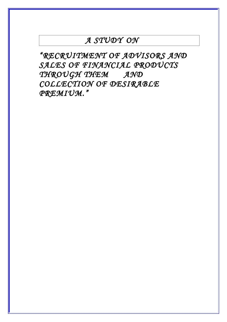 """A STUDY ON""""RECRUITMENT OF ADVISORS ANDSALES OF FINANCIAL PRODUCTSTHROUGH THEM     ANDCOLLECTION OF DESIRABLEPREMIUM."""""""