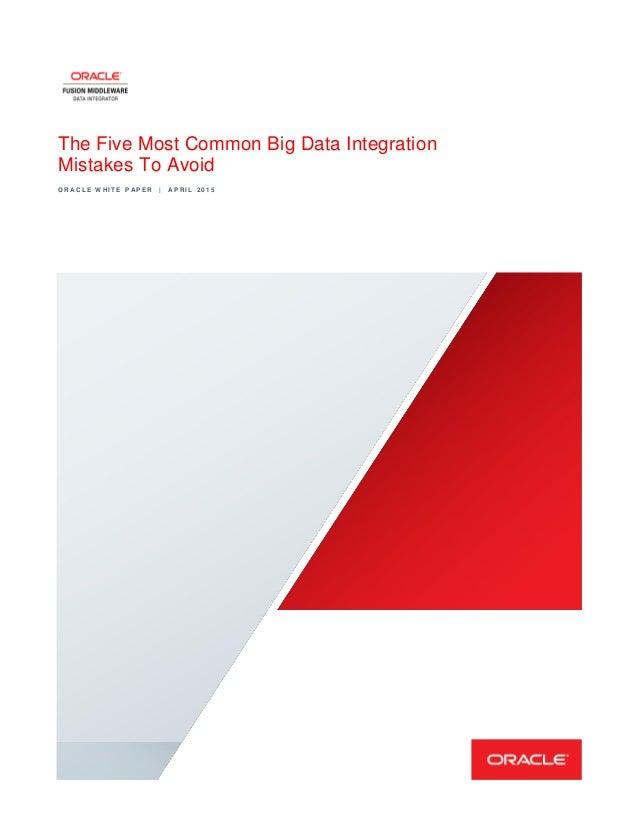 The Five Most Common Big Data Integration Mistakes To Avoid O R A C L E W H I T E P A P E R | A P R I L 2 0 1 5