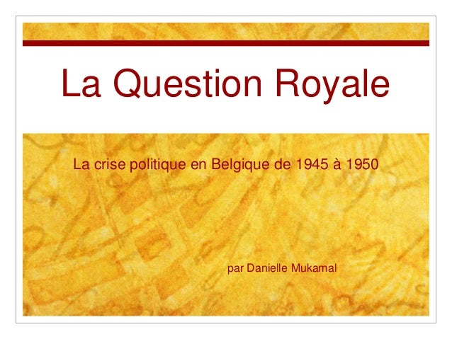 La Question Royale La crise politique en Belgique de 1945 à 1950 par Danielle Mukamal