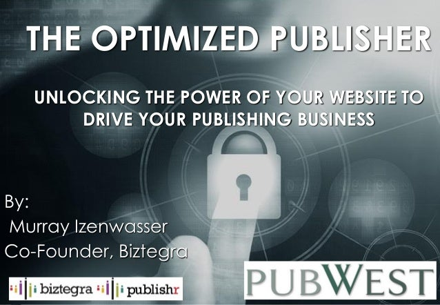murray@biztegra.com www.Biztegra.com THE OPTIMIZED PUBLISHER UNLOCKING THE POWER OF YOUR WEBSITE TO DRIVE YOUR PUBLISHING ...