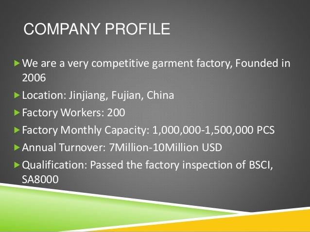 COMPANY PROFILE We are a very competitive garment factory, Founded in 2006 Location: Jinjiang, Fujian, China Factory Wo...