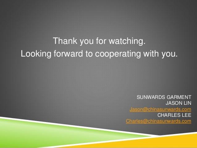 Thank you for watching. Looking forward to cooperating with you. SUNWARDS GARMENT JASON LIN Jason@chinasunwards.com CHARLE...