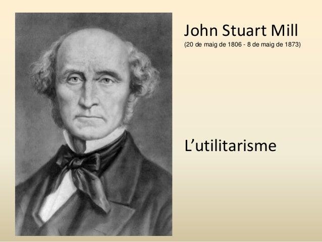John Stuart Mill (20 de maig de 1806 - 8 de maig de 1873) L'utilitarisme