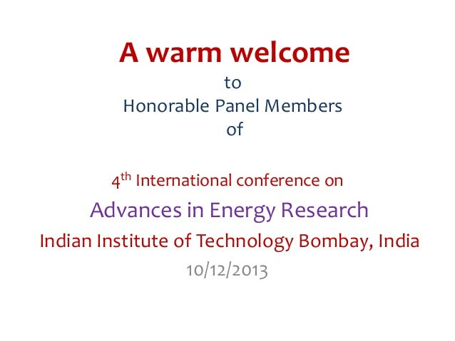 A warm welcome to Honorable Panel Members of 4th International conference on  Advances in Energy Research Indian Institute...