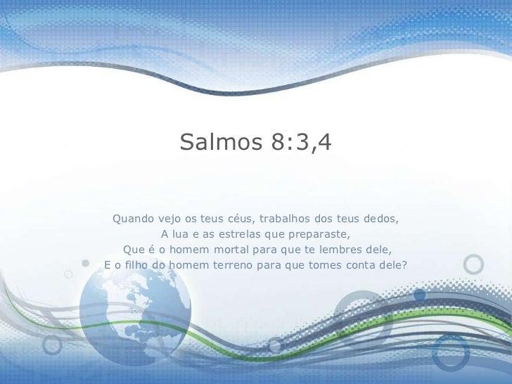 Salmos 8:3,4 Quando vejo os teus céus, trabalhos dos teus dedos,           A lua e as estrelas que preparaste,   Que é o h...