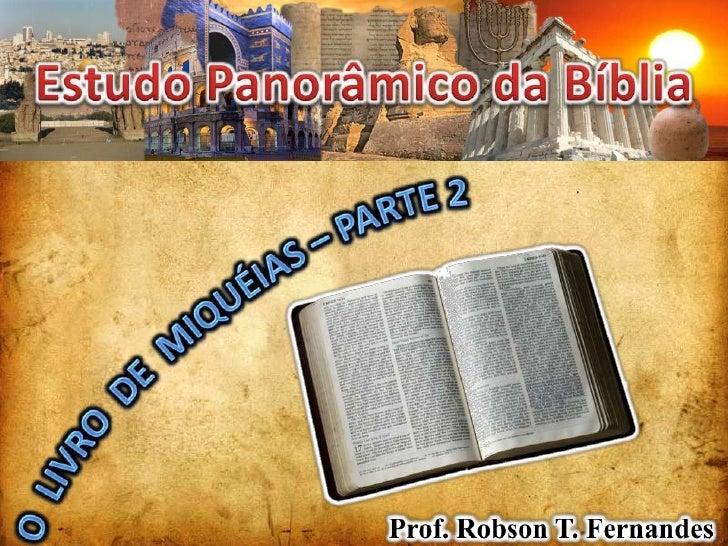 Estudo Panorâmico da Bíblia<br />O  LIVRO  DE  MIQUÉIAS – PARTE 2<br />Prof. Robson T. Fernandes<br />