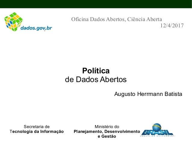 Política de Dados Abertos Augusto Herrmann Batista Oficina Dados Abertos, Ciência Aberta 12/4/2017 Secretaria de Tecnologi...