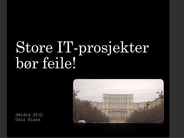 Store IT-prosjekter bør feile!  Smidig 2012 Oslo Plaza
