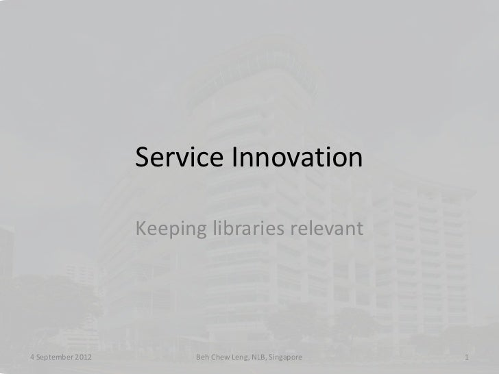 Service Innovation                   Keeping libraries relevant4 September 2012         Beh Chew Leng, NLB, Singapore   1