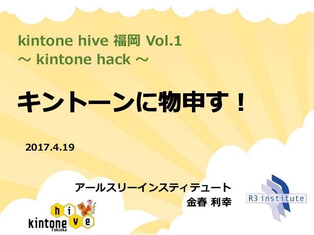 kintone hive 福岡 Vol.1 〜 kintone hack 〜 アールスリーインスティテュート 金春 利幸 2017.4.19