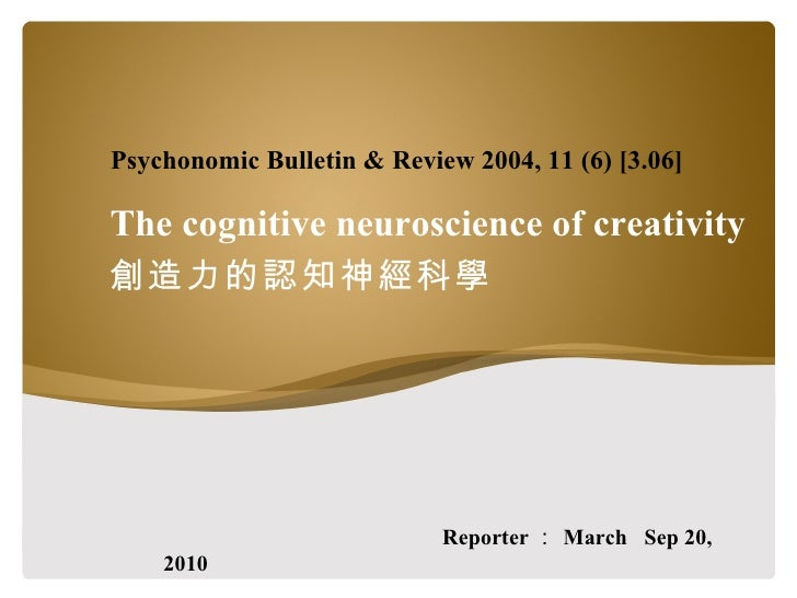 The cognitive neuroscience of creativity 創造力的認知神經科學 Reporter : March  Sep 20, 2010 Psychonomic Bulletin & Review 2004, 11 ...