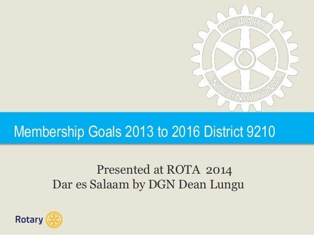 Membership Goals 2013 to 2016 District 9210 Presented at ROTA 2014 Dar es Salaam by DGN Dean Lungu