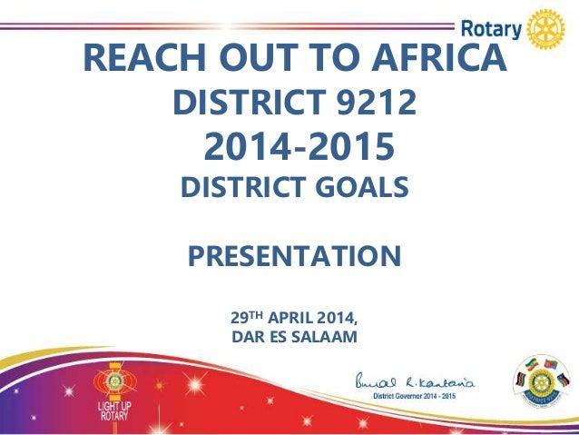 REACH OUT TO AFRICA DISTRICT 9212 2014-2015 DISTRICT GOALS PRESENTATION 29TH APRIL 2014, DAR ES SALAAM