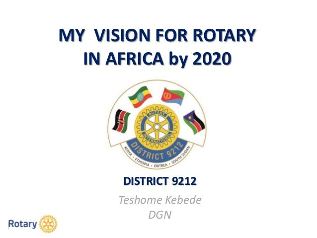 MY VISION FOR ROTARY IN AFRICA by 2020 DISTRICT 9212 Teshome Kebede DGN
