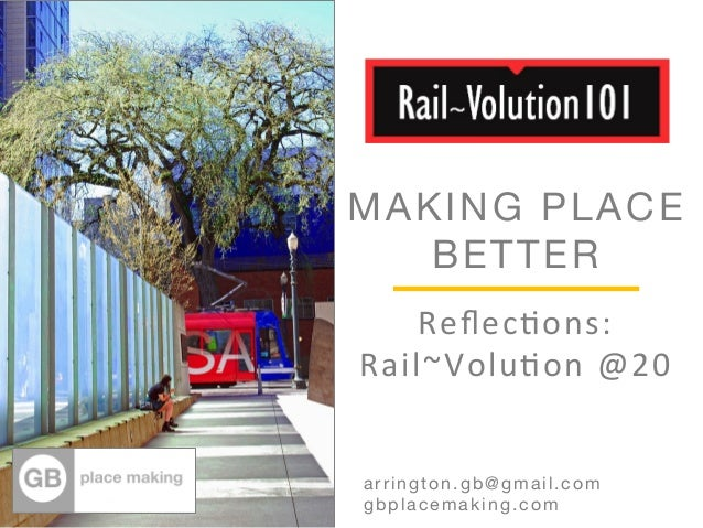 MAKING PLACE  BETTER  Reflec%ons:  Rail~Volu%on  @20  Arrington.gb@gmail.com  arrington.gb@gmail.com  gbplacemaking.com
