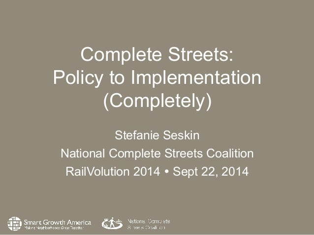 Complete Streets:  Policy to Implementation  (Completely)  Stefanie Seskin  National Complete Streets Coalition  RailVolut...