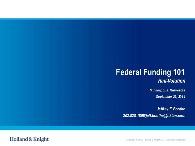 Copyright © 2012 Holland & Knight LLP. All Rights Reserved Federal Funding 101 Rail-Volution Minneapolis, Minnesota Septem...