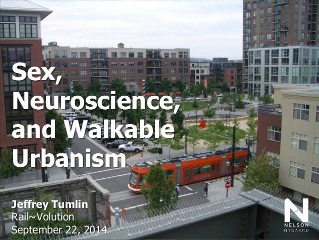 Sex,  Neuroscience,  and Walkable Urbanism  Jeffrey Tumlin  Rail~Volution  September 22, 2014