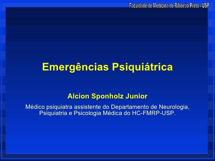 Emergências Psiquiátrica               Alcion Sponholz JuniorMédico psiquiatra assistente do Departamento de Neurologia,  ...