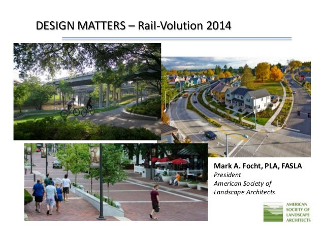 DESIGN MATTERS – Rail-Volution 2014  Mark A. Focht, PLA, FASLA  President  American Society of  Landscape Architects  2009...