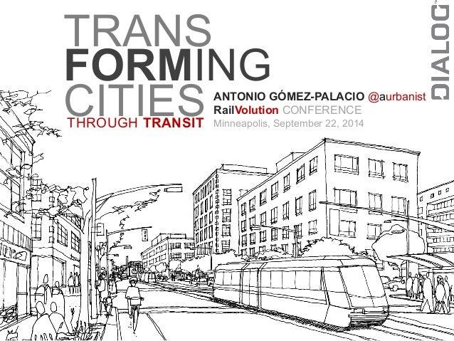 TRANS  FORMING  CITIES  THROUGH TRANSIT  ANTONIO GÓMEZ-PALACIO @aurbanist  RailVolution CONFERENCE  Minneapolis, September...