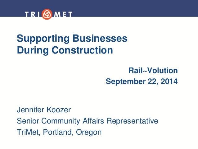 Supporting Businesses During Construction  Rail~Volution  September 22, 2014  Jennifer Koozer  Senior Community Affairs Re...
