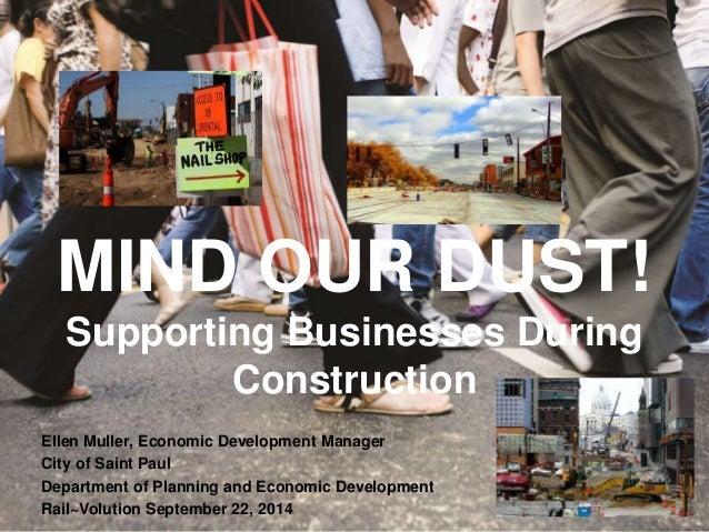 MIND OUR DUST! Supporting Businesses During Construction Ellen Muller, Economic Development Manager City of Saint Paul Dep...