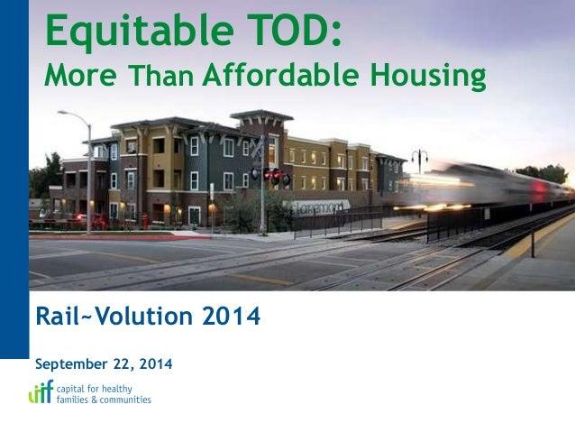 Equitable TOD: More Than Affordable Housing Rail~Volution 2014 September 22, 2014