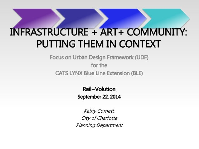 INFRASTRUCTURE + ART+ COMMUNITY:  PUTTING THEM IN CONTEXT  Focus on Urban Design Framework (UDF)  for the  CATS LYNX Blue ...