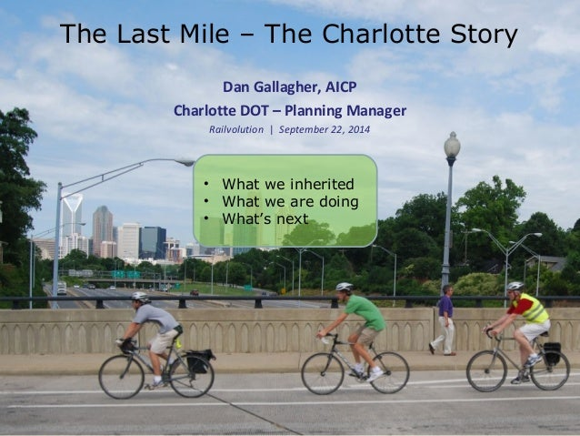 The Last Mile – The Charlotte Story  Dan Gallagher, AICP  Charlotte DOT – Planning Manager  Railvolution | September 22, 2...