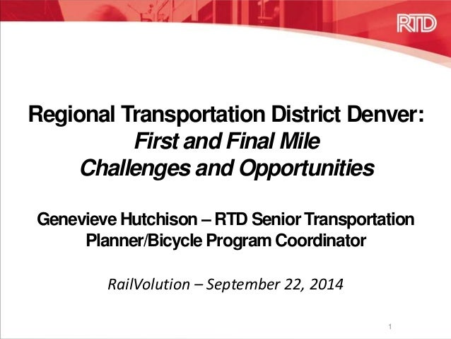 Regional Transportation District Denver:  First and Final Mile  Challenges and Opportunities  Genevieve Hutchison –RTD Sen...