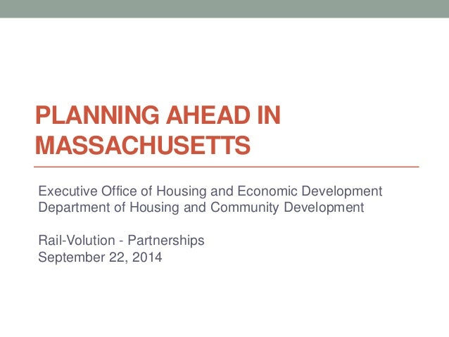 PLANNING AHEAD IN MASSACHUSETTS Executive Office of Housing and Economic Development Department of Housing and Community D...