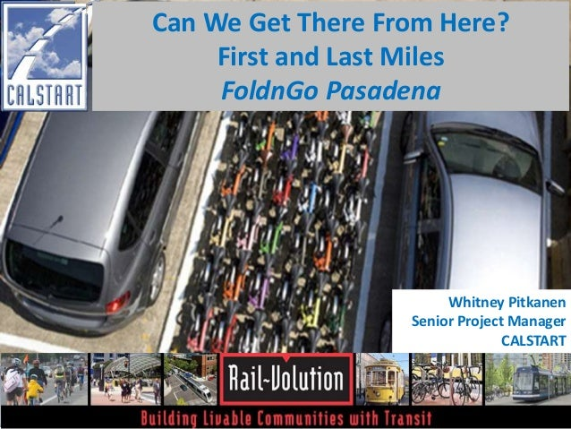 Can We Get There From Here?  First and Last Miles  FoldnGo Pasadena  Whitney Pitkanen  Senior Project Manager  CALSTART