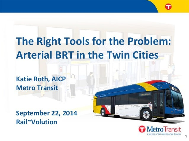 1  The Right Tools for the Problem: Arterial BRT in the Twin Cities  Katie Roth, AICP Metro Transit  September 22, 2014 Ra...