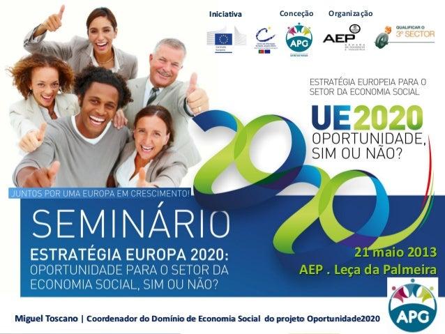 IniciativaIniciativa 21 maio 2013 AEP . Leça da Palmeira Miguel Toscano | Coordenador do Domínio de Economia Social do pro...