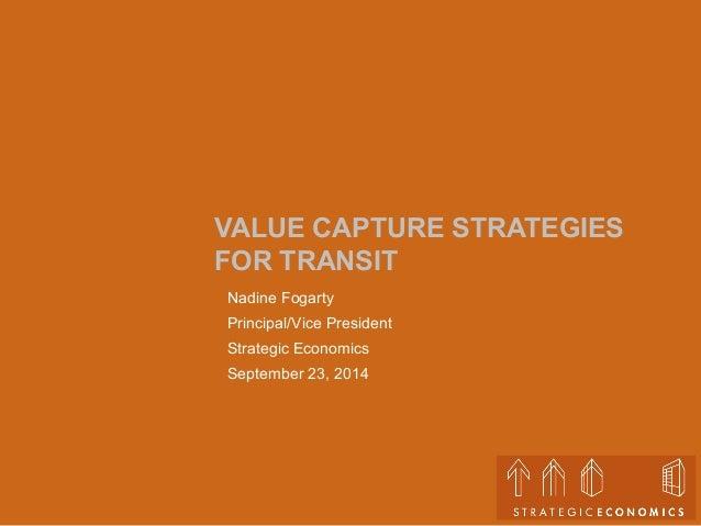 VALUE CAPTURE STRATEGIES  FOR TRANSIT  Nadine Fogarty  Principal/Vice President  Strategic Economics  September 23, 2014
