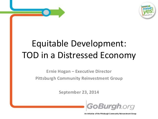 An initiative of the Pittsburgh Community Reinvestment Group Equitable Development: TOD in a Distressed Economy Ernie Hoga...