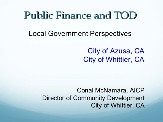PPuubblliicc FFiinnaannccee aanndd TTOODD  Local Government Perspectives  City of Azusa, CA  City of Whittier, CA  Conal M...