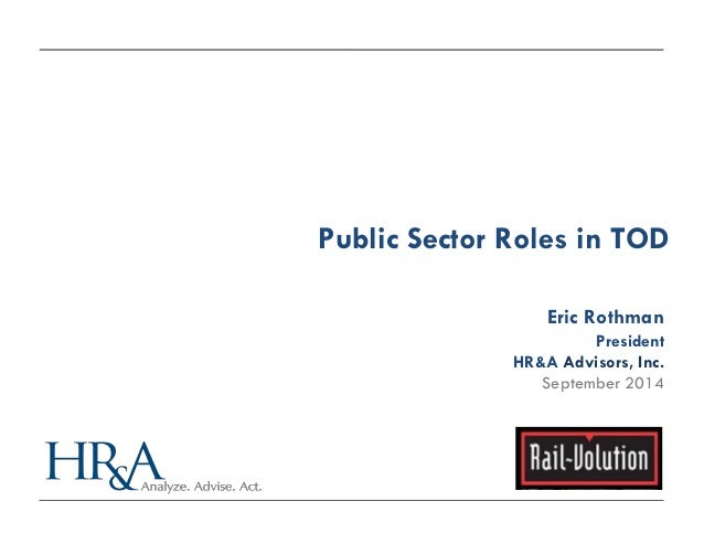 Public Sector Roles in TOD  Eric Rothman  President  HR&A Advisors, Inc.  September 2014