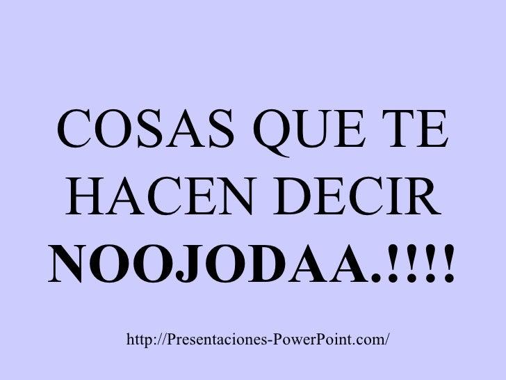 COSAS QUE TE HACEN DECIR  NOOJODAA.!!!! http://Presentaciones-PowerPoint.com/