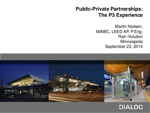 N Public-Private Partnerships: The P3 Experience Martin Nielsen, MAIBC, LEED AP, P.Eng. Rail~Volution Minneapolis Septembe...