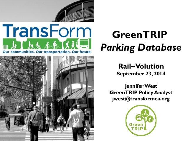 GreenTRIP  Parking Database  Rail~Volution  September 23, 2014  Jennifer West  GreenTRIP Policy Analyst  jwest@transformca...