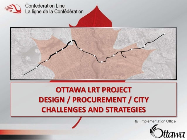 OTTAWA LRT PROJECT DESIGN / PROCUREMENT / CITY CHALLENGES AND STRATEGIES Rail Implementation Office