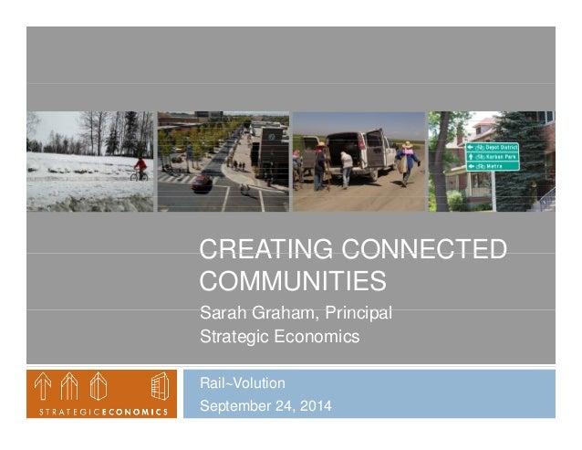 CREATING CONNECTED  COMMUNITIES  Sarah Graham, Principal  Strategic Economics  RailVolution  September 24, 2014