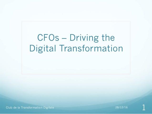 CFOs – Driving the Digital Transformation Club de la Transformation Digitale 28/12/16 1